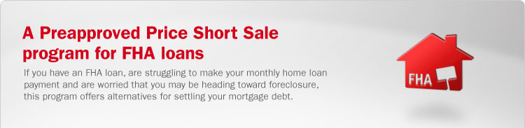 A Preapproved Price Short Sale program for FHA loans. If you have an FHA loan, are struggling to make your monthly home loan payment and are worried that you may be heading toward foreclosure, this program offers alternatives for settling your mortgage debt.