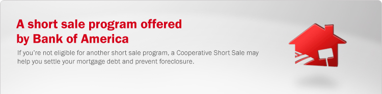 A short sale program offered by Bank of America. If you're not eligible for another short sale program, a Cooperative Short Sale may help you settle your mortgage debt and prevent foreclosure.