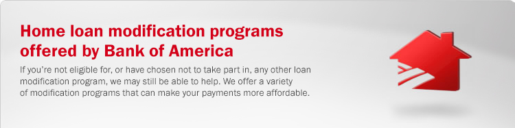 Home loan modification programs offered by Bank of America. If you're not eligible for, or have chosen not to take part in, any other loan modification program, Bank of America may still be able to help. We offer a variety of modification programs that can make your payments more affordable.