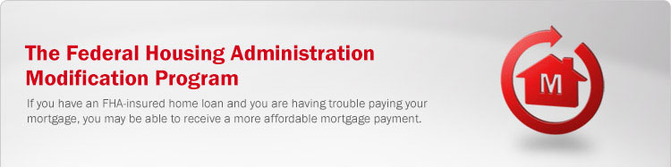 The Federal Housing Administration Modification Program. If you have an FHA-insured home loan and you are having trouble paying your mortgage, you may be able to receive a more affordable mortgage payment.