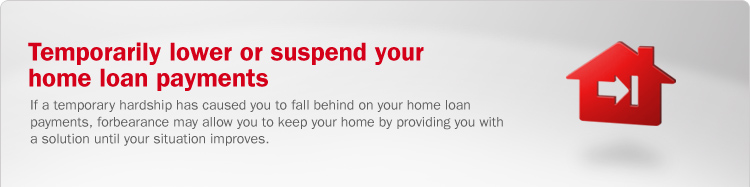 Temporarily lower or suspend your home loan payments. If a temporary hardship has caused you to fall behind on your home loan payments, forbearance may allow you to keep your home by providing you with a solution until your situation improves.