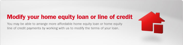 Modify your home equity loan or home equity line of credit. You may be able to arrange more affordable home equity loan or home equity line of credit payments by working with us to modify the terms of your loan.