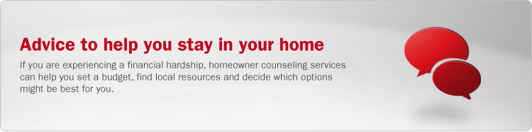 Advice to help you stay in your home. If you are experiencing a financial hardship, homeowner counseling services can help you set a budget, find local resources and decide which options might be best for you.