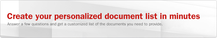 Create your personalized document list in minutes. Answer a few questions and get a customized list of the documents you need to provide.