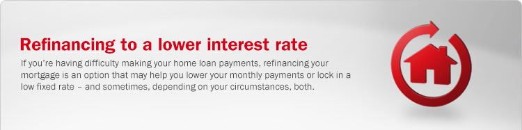 Refinancing to a lower interest rate. If you're having difficulty making your home loan payments, refinancing your mortgage is an option that can help you lower your monthly payments or lock in a low fixed rate – and sometimes, depending on your circumstances, both.