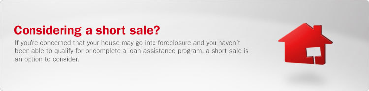 Considering a short sale? If you are concerned that your house may go into foreclosure and you have not been able to qualify for or complete a loan assistance program, a short sale is an option to consider.