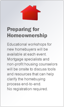 Preparing for Homeownership. Educational workshops for the new homebuyers will be available at each event. Mortgage specialists      		and non profit housing counselors will be onsite to discuss tools and resources that can help clarify the homebuying process end-to-end.      		No registration required.